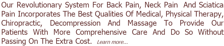 Our Revolutionary System For Back Pain, Neck Pain  And Sciatica Pain Incorporates The Best Qualities Of Medical, Physical Therapy, Chiropractic, Decompression And Massage To Provide Our Patients With More Comprehensive Care And Do So Without Passing On The Extra Cost.  Learn more...